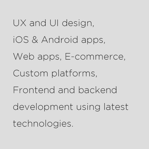 UX and UI design, iOS, Android & WP apps, FB apps, front-end and back-end development, using lates technologies.